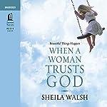 Beautiful Things Happen When a Woman Trusts God | Sheila Walsh