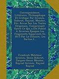 img - for Correspondance, Litt raire, Philosophique Et Critique Par Grimm, Diderot, Raynal, Meister, Etc: Revue Sur Les Textes Originaux, Comprenant Outre Ce ... La Censure, Les Parties I... (French Edition) book / textbook / text book