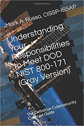 Understanding Your Responsibilities to Meet DOD NIST 800-171 (Gray Version): The Definitive Cybersecurity Contract Guide