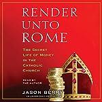 Render unto Rome: The Secret Life of Money in the Catholic Church   Jason Berry