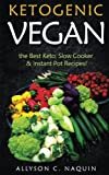 Ketogenic Vegan: The best Keto, Slow Cooker & Instant Pot Recipes (Allyson C. Naquin Cookbook) (Volume 3)