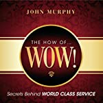 The How of Wow!: Secrets Behind World Class Service | John Murphy