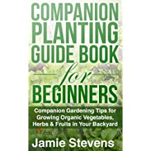 Companion Planting Guide: A Companion Gardening Book for Growing Organic Vegetables, Herbs & Fruit in Your Backyard! (Beginners Guide to Companion Planting)