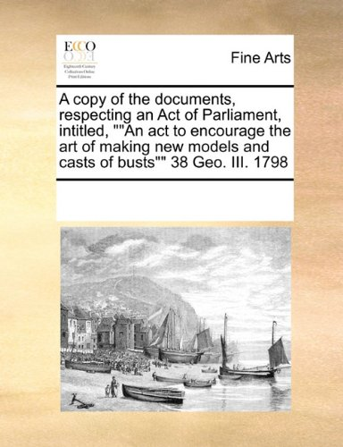 "Download A copy of the documents, respecting an Act of Parliament, intitled, """"An act to encourage the art of making new models and casts of busts"""" 38 Geo. III. 1798 pdf epub"