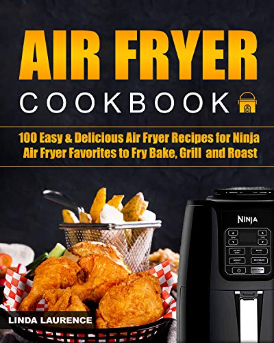 Air Fryer Cookbook: 100 Easy& Delicious Air Fryer Recipes for Ninja Air Fryer Favorites to Fry, Bake, Grill and Roast by Linda Laurence