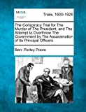 The Conspiracy Trial for the Murder of the President, and the Attempt to Overthrow the Government by the Assassination of Its Principal Officers, Ben Perley Poore, 1275506984