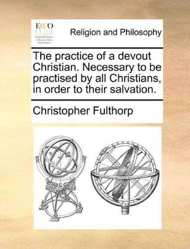 The practice of a devout Christian. Necessary to be practised by all Christians, in order to their salvation. ebook