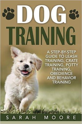 Dog Training: A Step-by-Step Guide to Leash Training, Crate Training, Potty Training, Obedience and Behavior Training: Volume 1 (Dog Training Books)
