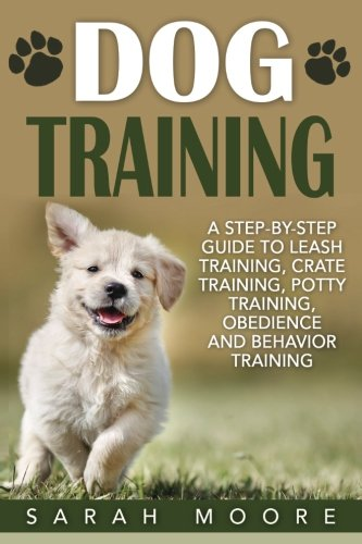 Dog Training: A Step-by-Step Guide to Leash Training, Crate Training, Potty Training, Obedience and Behavior Training (Dog Training Books) (Volume 1)