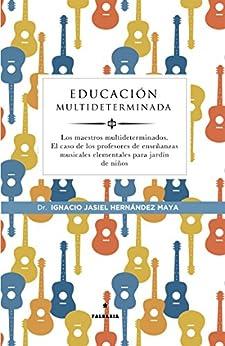 Educación multideterminada: Los maestros multideterminados. El caso de los profesores  de enseñanzas musicales elementales para jardín de niños de [Hernández Maya, Ignacio Jasiel]