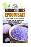 The Miraculous Epsom Salt: Over 50 DIY Recipes for Your Everyday Health, Weight Loss, Beauty, and Home Use (Epsom Salt & DIY Beauty Products) by Wendy Cole (2016-06-01)