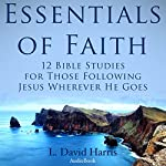 Essentials of Faith: 12 Bible Studies for Those following Jesus Wherever He Goes  | L. David Harris
