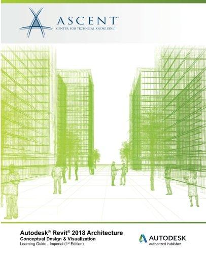 Autodesk Revit 2018 Architecture Conceptual Design and Visualization Imperial: Autodesk Authorized Publisher