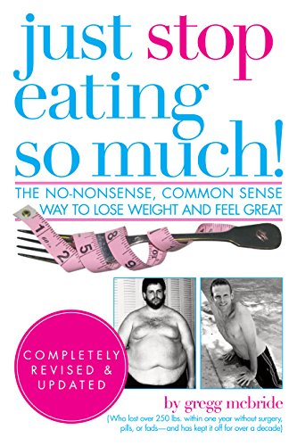 Just Stop Eating So Much! Completely Revised and Updated: The No-nonsense, Common Sense Way to Lose Weight and Feel Great (Best Way To Stop Eating So Much)