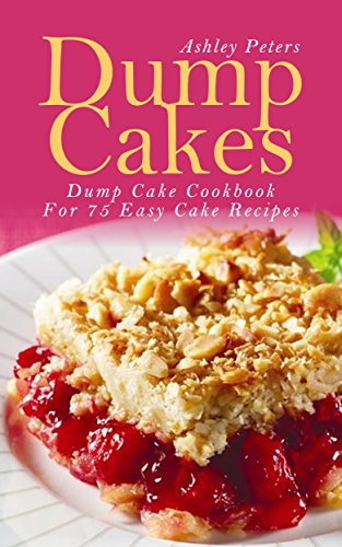 Dump Cakes:  Dump Cake Cookbook For 75 Easy Cake Recipes (Cake Recipe Book, Easy Cake Recipes, Dump Cake Cookbook) by Ashley Peters