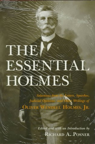 The Essential Holmes: Selections from the Letters, Speeches, Judicial Opinions, and Other Writings of Oliver Wendell Holmes, Jr. ()
