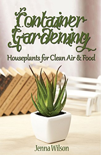Container Gardening: Houseplants for Clean Air & Food: An Essential Guide to Container Gardening for Beginners
