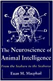 The Neuroscience of Animal Intelligence : From the Seahare to the Seahorse, Macphail, E. M., 0231061447