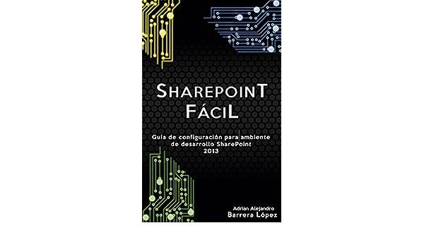 Amazon.com: SharePoint Fácil: Guía de configuración para ambiente de desarrollo SharePoint 2013 (Spanish Edition) eBook: Adrian Alejandro Barrera López, ...