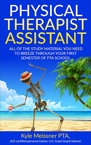 PHYSICAL THERAPIST ASSISTANT: All Of The Study Material Needed To Breeze Through Your First Semester Of PTA School (PTA, Student, Physical Therapy, College)