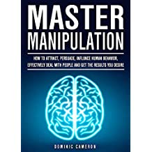 Master Manipulation: How To Attract, Persuade, Influence Human Behavior, Effectively Deal With People And Get The Results You Desire