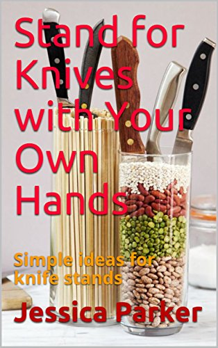 Stand for Knives with Your Own Hands: Simple ideas for knife stands by [Parker, Jessica]