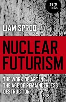 Nuclear Futurism: The Work of Art in The Age of Remainderless Destruction by [Sprod, Liam]