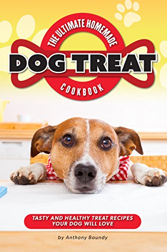 The Ultimate Homemade Dog Treat Cookbook: Tasty and Healthy Treat Recipes Your Dog Will Love (Biscuits Flavored)