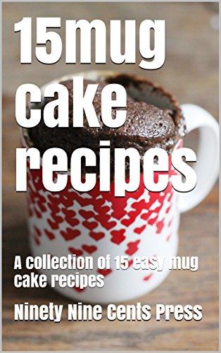 15mug cake recipes: A collection of 15 easy mug cake recipes by Ninety Nine Cents Press