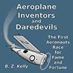 Aeroplane Inventors and Daredevils: The First Aeronauts Race for Fame and Fortune | B. Z. Kelly