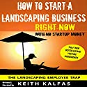How to Start a Landscaping Business Right Now with No Startup Money Audiobook by Keith Kalfas Narrated by Keith Kalfas