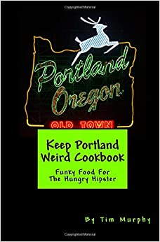 Keep Portland Weird Cookbook: Funky Food For The Hungry Hipster