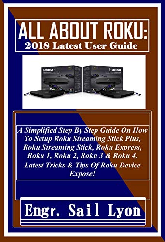 ALL ABOUT ROKU: 2018 Latest User Guide: A Simplified Step By Step Guide On  How To Setup Roku Streaming Stick Plus, Roku Streaming Stick, Roku Express,