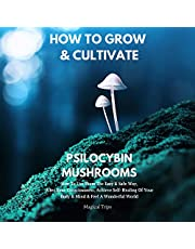 How to Grow & Cultivate Psilocybin Mushrooms: How to Use Them the Easy & Safe Way, Alter Your Consciousness, Achieve Self-Healing of Your Body & Mind & Feel a Wonderful World