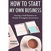How to Start My Own Business (2017 Online Marketing Combo): Starting a Small Business via Shopify & Instagram Ecommerce