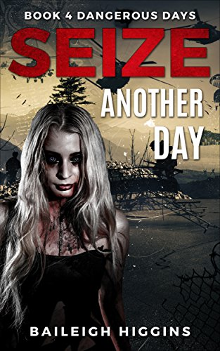 Seize Another Day (Dangerous Days - Zombie Apocalypse Book 4) by [Higgins, Baileigh]