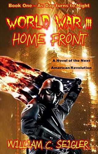 World War III - Home Front: A Novel of the Next American Revolution  (As Day turns to Night Book 1) by [Seigler, William C.]