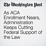 As ACA Enrollment Nears, Administration Keeps Cutting Federal Support of the Law | Juliet Eilperin