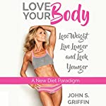 Love Your Body: Lose Weight, Live Longer & Look Younger: A New Diet Paradigm | Tracy Griffin,John Griffin