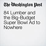 84 Lumber and the Big-Budget Super Bowl Ad to Nowhere | Thomas Heath