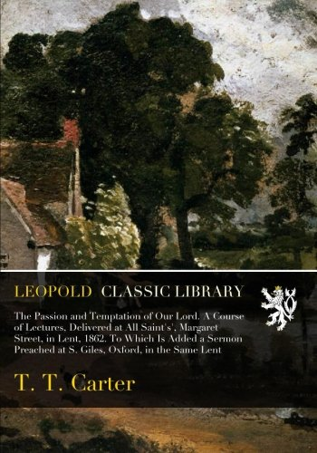 Read Online The Passion and Temptation of Our Lord. A Course of Lectures, Delivered at All Saint's', Margaret Street, in Lent, 1862. To Which Is Added a Sermon Preached at S. Giles, Oxford, in the Same Lent pdf epub