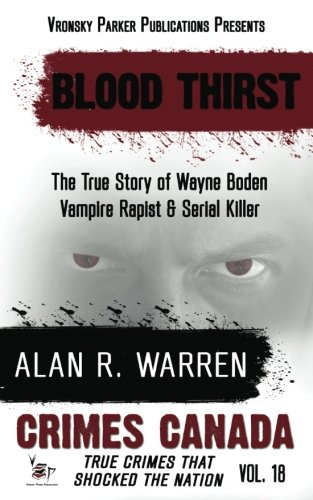 Blood Thirst: True Story Of Wayne Boden: Vampire, Rapist, Serial Killer (Crimes Canada: True Crimes That Shocked The Nation) (Volume 18)