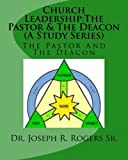 Church Leadership - The Pastor and the Deacon, Joseph R. Rogers, 1452883556