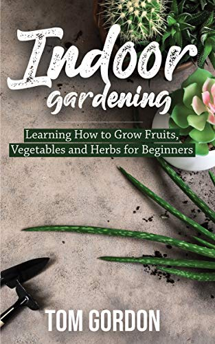 Indoor Gardening: Learning How to Grow Fruits, Vegetables and Herbs for Beginners by [Gordon, Tom]