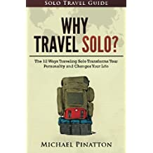 Why Travel Solo ?: The 12 Ways Traveling Solo Transforms Your Personality and Changes Your Life