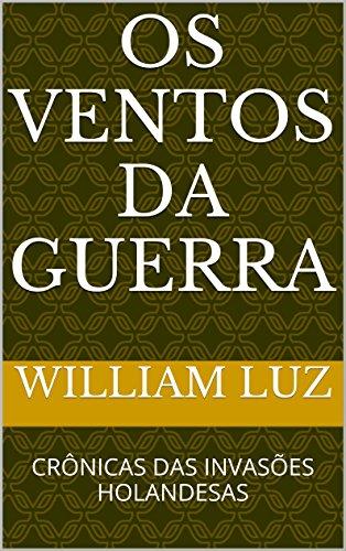 OS VENTOS DA GUERRA: CRÔNICAS DAS INVASÕES HOLANDESAS (Portuguese Edition)