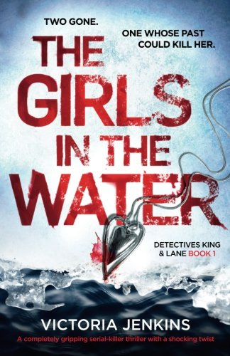 The Girls in the Water: A completely gripping serial killer thriller with a shocking twist (Detectives King and Lane) (Volume 1)