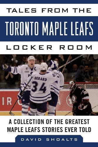 Tales from the Toronto Maple Leafs Locker Room: A Collection of the Greatest Maple Leafs Stories Ever Told by David Shoalts (Nov 1 2012)