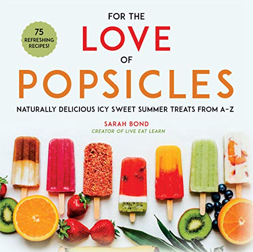 For the Love of Popsicles: Naturally Delicious Icy Sweet Summer Treats from A–Z by Sarah Bond