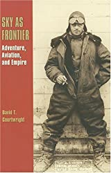 Sky as Frontier: Adventure, Aviation, and Empire (Centennial of Flight Series)